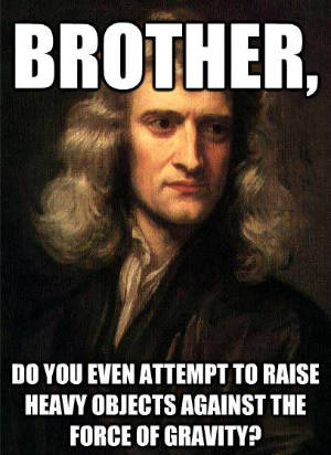 "Portrait of Isaac Newton with meme-style caption: ""Brother, do you even attempt to raise heavy objects against the force of gravity?"""