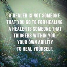 A healer is not someone that you go to for healing. A healer is someone that triggers within you, your own ability to heal yourself.